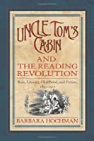 Uncle Tom's Cabin and the Reading Revolution: Race, Literacy, Childhood, and Fiction, 1851-1911 (Studies in Print Culture and the History of the Book)