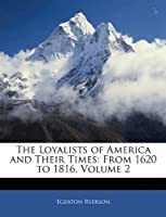 The Loyalists of America and Their Times: From 1620 to 1816, Volume 2