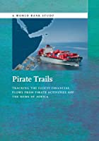 Pirate Trails: Tracking the Illicit Financial Flows from Pirate Activities Off the Horn of Africa (World Bank Study)