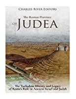 The Roman Province of Judea: The Turbulent History and Legacy of Rome's Rule in Ancient Israel and Judah