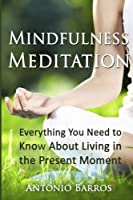 Mindfulness Meditation: Everything You Need to Know About Living in the Present Moment