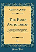 The Essex Antiquarian, Vol. 1: A Monthly Magazine Devoted to the Biography, Genealogy, History and Antiquities of Essex County, Massachusetts (Classic Reprint)