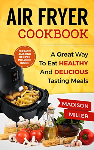 Air Fryer Recipe Book: A Great Way to Eat Healthy and Delicious Tasting Meals (English Edition)