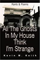 All the Ghosts in My House Think I'm Strange: Rants and Poems