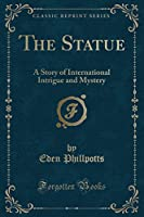 The Statue: A Story of International Intrigue and Mystery (Classic Reprint)