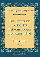 Bulletins de la Société d'Archéologie Lorraine, 1856, Vol. 6 (Classic Reprint)