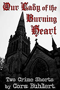 Our Lady of the Burning Heart: Two Crime Shorts by [Buhlert, Cora]