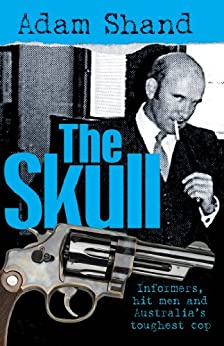 The Skull: Informers, Hit Men and Australia's Toughest Cop by [Shand, Adam]