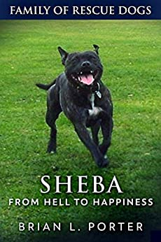 Sheba: From Hell to Happiness (Family of Rescue Dogs Book 2) by [Porter, Brian L.]