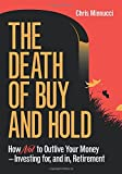 The Death of Buy and Hold: How Not to Outlive Your Money--Investing for, and in, Retirement