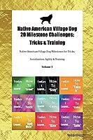 Native American Village Dog 20 Milestone Challenges: Tricks & Training Native American Village Dog Milestones for Tricks, Socialization, Agility & Training Volume 1