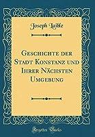 Geschichte Der Stadt Konstanz Und Ihrer Naechsten Umgebung (Classic Reprint)