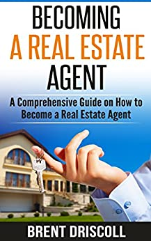 Becoming a Real Estate Agent: A Comprehensive Guide on How to Become a Real Estate Agent by [Driscoll, Brent]