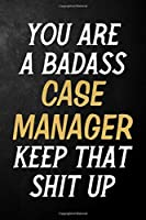 You Are A Badass Case Manager Keep That Shit Up: Case Manager Journal / Notebook / Appreciation Gift / Alternative To a Card For Case Managers ( 6 x 9 -120 Blank Lined Pages )
