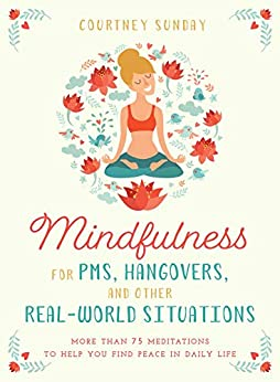 Mindfulness for PMS, Hangovers, and Other Real-World Situations: More Than 75 Meditations to Help You Find Peace in Daily Life by [Sunday, Courtney]