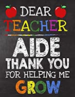 Dear Teacher  Aide Thank You For Helping Me Grow: Teacher Appreciation Gift,gift from student to teacher,you can make it retirement or birthday or christmas gift,journal or notebook Year end ,teacher day gift