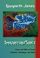 Imagination/Space: Essays and Talks on Fiction, Feminism, Technology, and Politics