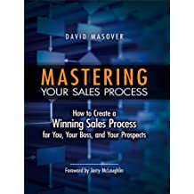 Mastering Your Sales Process: How to Create a Winning Sales Process for You, Your Boss, and Your Prospects