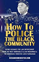 How to Police the Black Community: Divine Guidance for Law Enforcement from the Most Honorable Elijah Muhammad and the Honorable Minister Louis Farrakhan