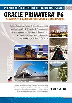 Planificación y Control de Proyectos Usando Oracle Primavera P6 Versiones 8.1 a 8.4: Cliente Profesional & Cliente Opcional by [Harris, Paul E]