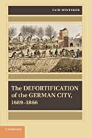 The Defortification of the German City, 1689-1866 (Publications of the German Historical Institute)