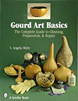 Gourd Art Basics: The Complete Guide to Cleaning, Preparation, & Repair (Schiffer Book)