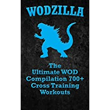 WODs: WODZILLA: The Ultimate WOD Compilation 700+ Cross Training Workouts (Cross Training WOD, Cross Training Bible, Wods, Build Muscle, Fat Loss, Kettlebell ... Home Workout, Bodyweight Training)