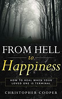 From Hell to Happiness: How to Heal When Your Loved One is Terminal by [Cooper, Christopher]