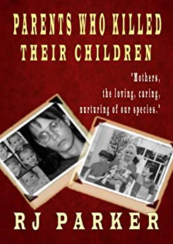 [Parker, Dr. RJ]のParents Who Killed Their Children: True stories of Filicide, Mental Health and Postpartum Psychosis (English Edition)