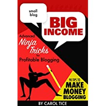 Small Blog, Big Income: Advanced Ninja Tricks for Profitable Blogging: With Special Report: 90 Tips to Make Money Blogging