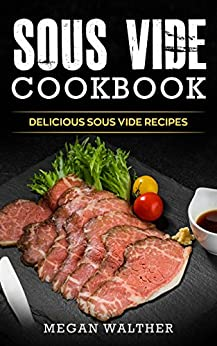 Sous Vide Cookbook: Delicious Sous Vide Recipes by [Walther, Megan]