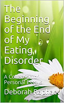 The Beginning of the End of My Eating Disorder: A Collection of Personal Essays by [Raphael, Deborah]