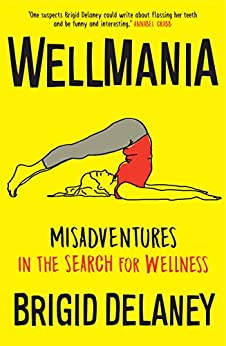 Wellmania: Misadventures in the Search for Wellness by [Delaney, Brigid]