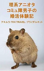 理系アニオタコミュ障男子の婚活体験記 アエルラ・TKK TRAVEL・ブライダルネット