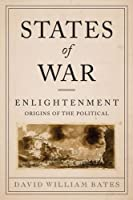 States of War: Enlightenment Origins of the Political (Columbia Studies in Political Thought/Political History)
