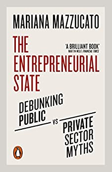 The Entrepreneurial State: Debunking Public vs. Private Sector Myths by [Mazzucato, Mariana]
