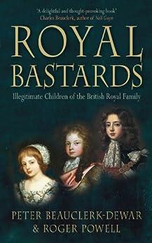 Royal Bastards: Illegitimate Children of the British Royal Family by [Beauclerk-Dewar, Peter, Powell, Roger]