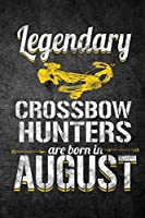 Legendary Crossbow Hunters Are Born in August: Funny Birthday Hunting Journal for Archery Hunters: Blank Lined Notebook for Hunt Season to Write Notes & Writing