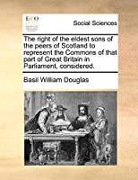 The Right of the Eldest Sons of the Peers of Scotland to Represent the Commons of That Part of Great Britain in Parliament, Considered.