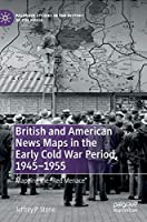 """British and American News Maps in the Early Cold War Period, 1945–1955: Mapping the """"Red Menace"""" (Palgrave Studies in the History of the Media)"""