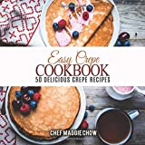 Easy Crepe Cookbook: 50 Delicious Crepe Recipes
