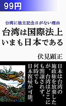 [伏見 顕正]の国際法上は台湾の主権はまだ日本にある: 台湾に独立記念日がない理由 (伏見文庫)