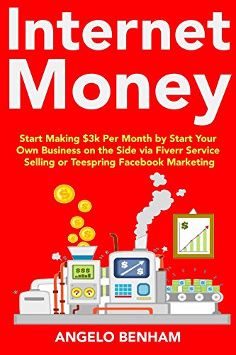 Internet Money (Home-Business 2018): Start Making $3k Per Month by Start Your Own Business on the Side via Fiverr Service Selling or Teespring Facebook Marketing (English Edition)