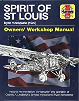 Spirit of St Louis Owners' Workshop Manual: Ryan Monoplane (1927) - Insights into the design, construction and operation of Charles A. Lindbergh's famous transatlantic Ryan Monoplane (Haynes Manuals)