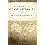 The Lost History of Christianity: The Thousand-Year Golden Age of the Church in the Middle East, Africa, and Asia--and How It