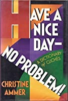 Have a Nice Day--No Problem!: A Dictionary of Cliches