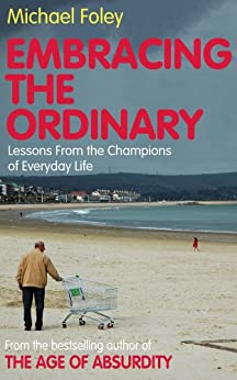 Embracing the Ordinary: Lessons From the Champions of Everyday Life by [Foley, Michael]