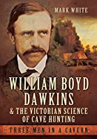 William Boyd Dawkins and the Victorian Science of Cave Hunting: Three Men in a Cavern