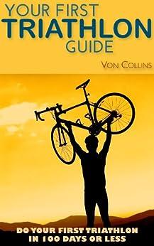 Your First Triathlon Guide:  Do Your First Triathlon in 100 Days or Less by [Collins, Von]