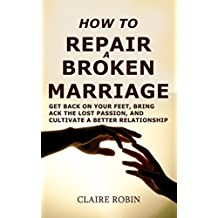 How to Repair a Broken Marriage: Get Back On Your Feet, Bring Back the Lost Passion, And Cultivate a Better Relationship